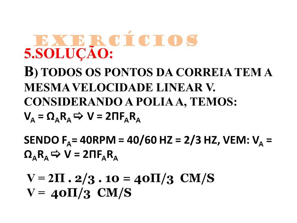 5.SOLUÇÃO: B ) TODOS OS PONTOS DA CORREIA TEM A MESMA VELOCIDADE LINEAR V. CONSIDERANDO A POLIA A, TEMOS: V A = Ω A R A V = 2ΠF A R A SENDO F A = 40RP
