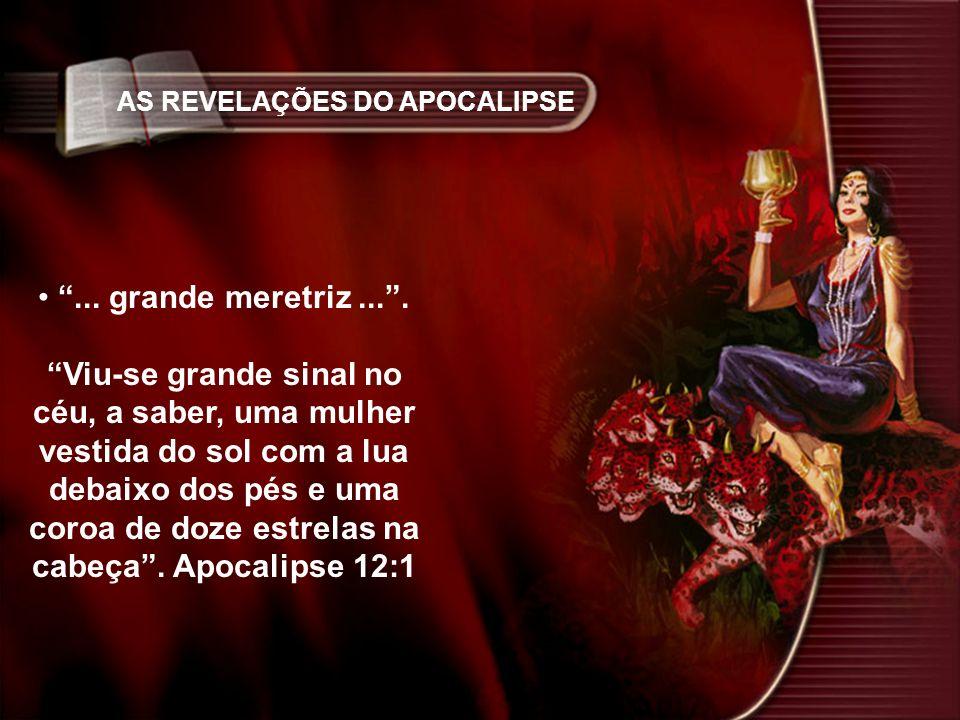 AS REVELAÇÕES DO APOCALIPSE... grande meretriz.... Viu-se grande sinal no céu, a saber, uma mulher vestida do sol com a lua debaixo dos pés e uma coro