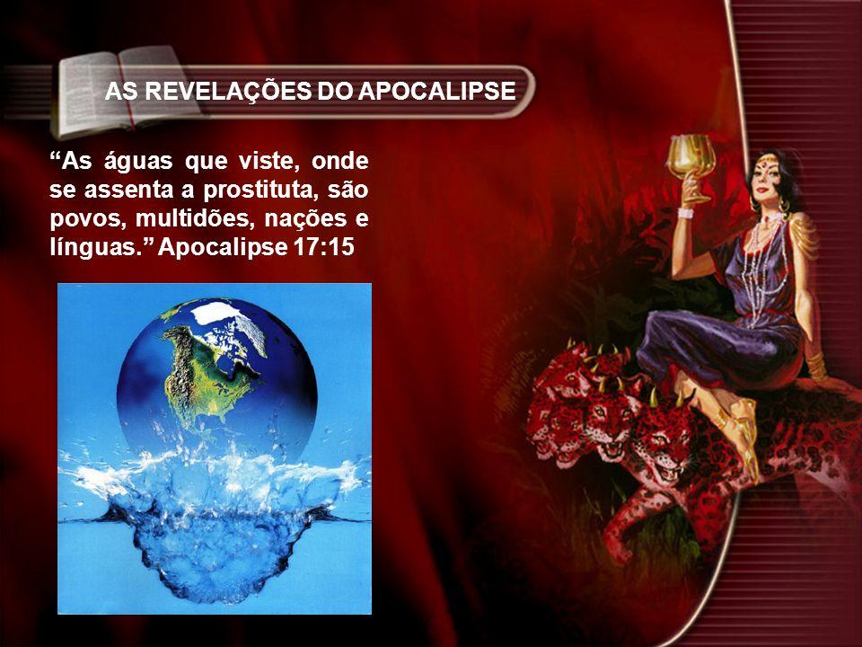 AS REVELAÇÕES DO APOCALIPSE As águas que viste, onde se assenta a prostituta, são povos, multidões, nações e línguas. Apocalipse 17:15