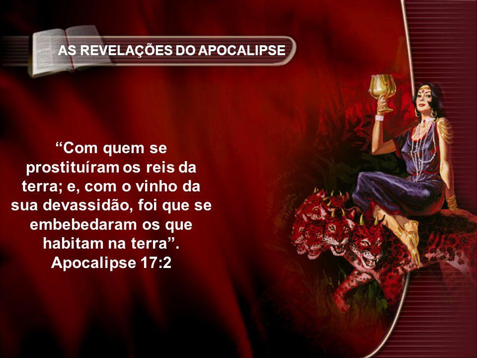 AS REVELAÇÕES DO APOCALIPSE Com quem se prostituíram os reis da terra; e, com o vinho da sua devassidão, foi que se embebedaram os que habitam na terr