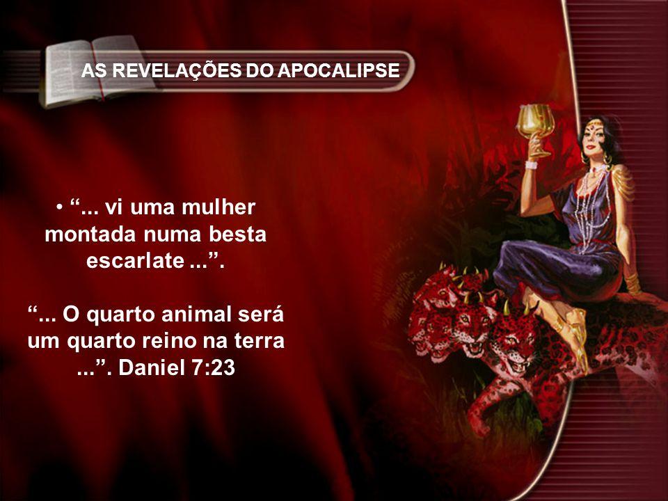 AS REVELAÇÕES DO APOCALIPSE... vi uma mulher montada numa besta escarlate....... O quarto animal será um quarto reino na terra.... Daniel 7:23