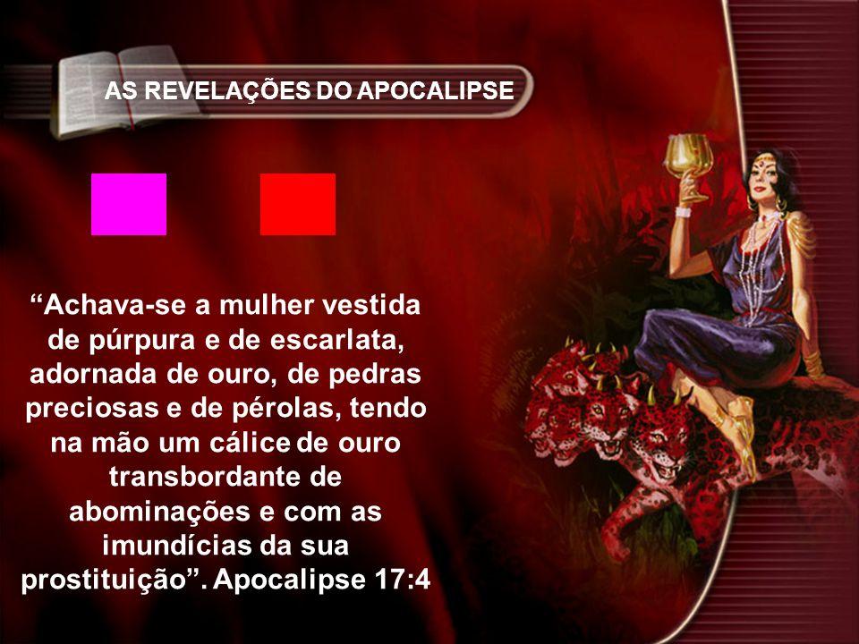 AS REVELAÇÕES DO APOCALIPSE Achava-se a mulher vestida de púrpura e de escarlata, adornada de ouro, de pedras preciosas e de pérolas, tendo na mão um