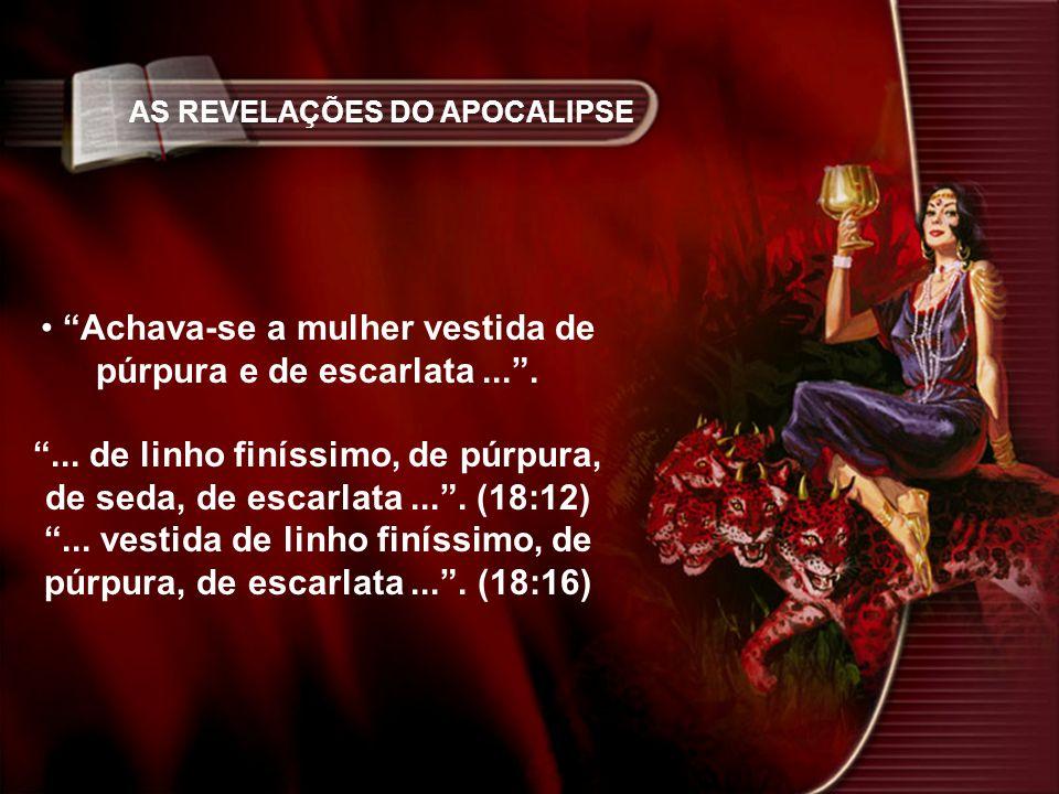 AS REVELAÇÕES DO APOCALIPSE Achava-se a mulher vestida de púrpura e de escarlata....... de linho finíssimo, de púrpura, de seda, de escarlata.... (18: