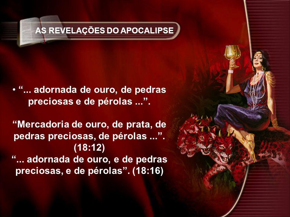 AS REVELAÇÕES DO APOCALIPSE... adornada de ouro, de pedras preciosas e de pérolas.... Mercadoria de ouro, de prata, de pedras preciosas, de pérolas...