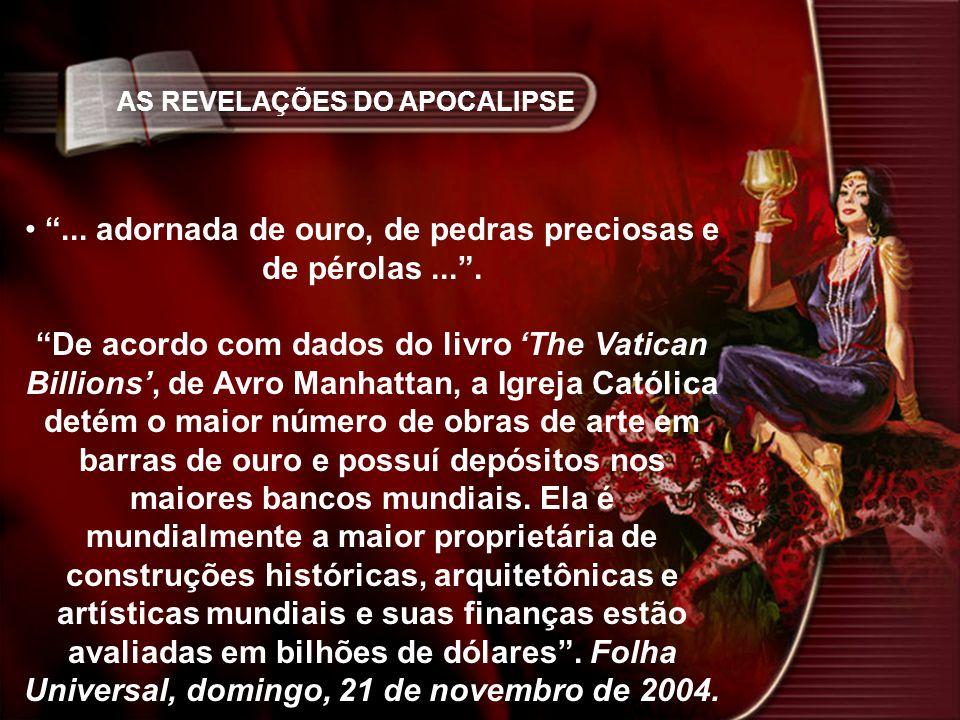 AS REVELAÇÕES DO APOCALIPSE... adornada de ouro, de pedras preciosas e de pérolas.... De acordo com dados do livro The Vatican Billions, de Avro Manha