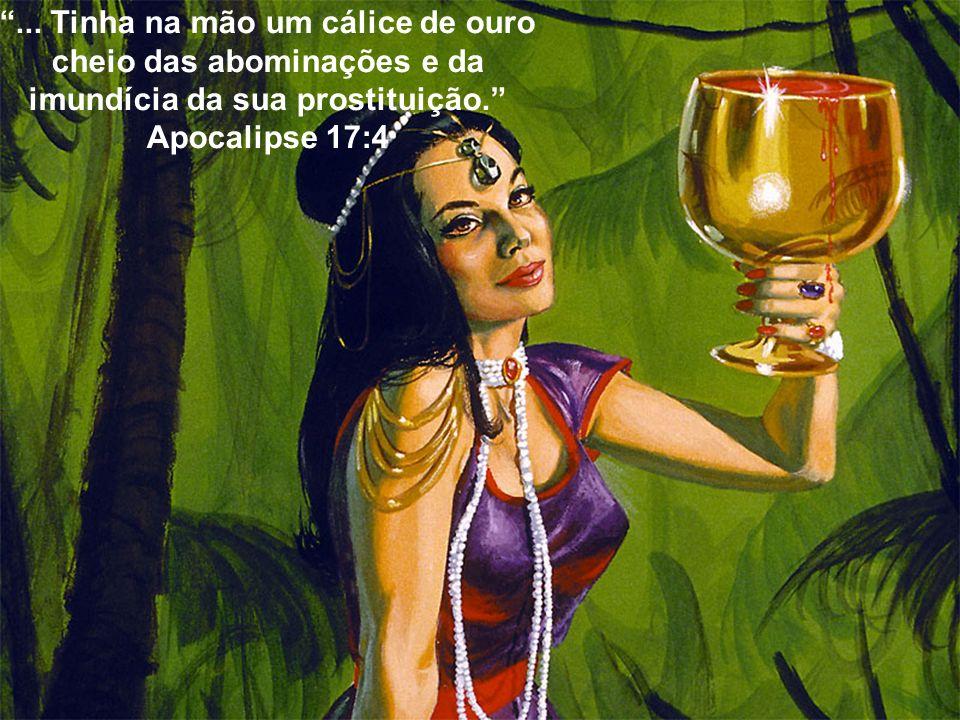 ... Tinha na mão um cálice de ouro cheio das abominações e da imundícia da sua prostituição. Apocalipse 17:4