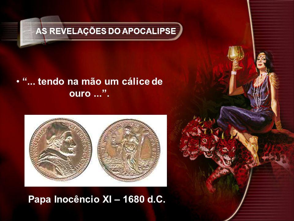 AS REVELAÇÕES DO APOCALIPSE... tendo na mão um cálice de ouro.... Papa Inocêncio XI – 1680 d.C.