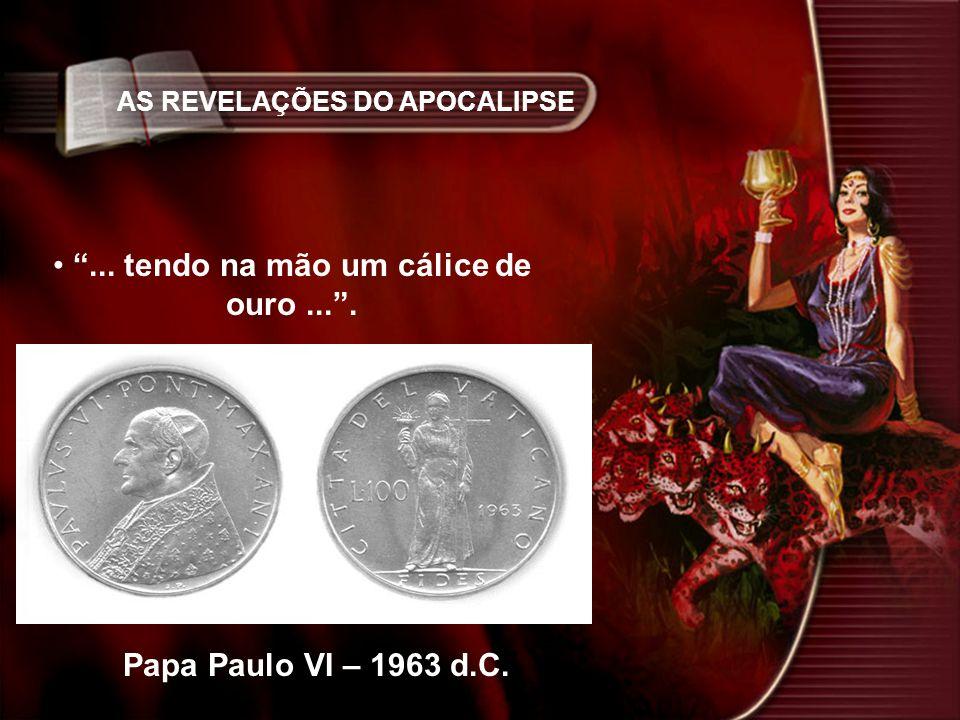 AS REVELAÇÕES DO APOCALIPSE... tendo na mão um cálice de ouro.... Papa Paulo VI – 1963 d.C.