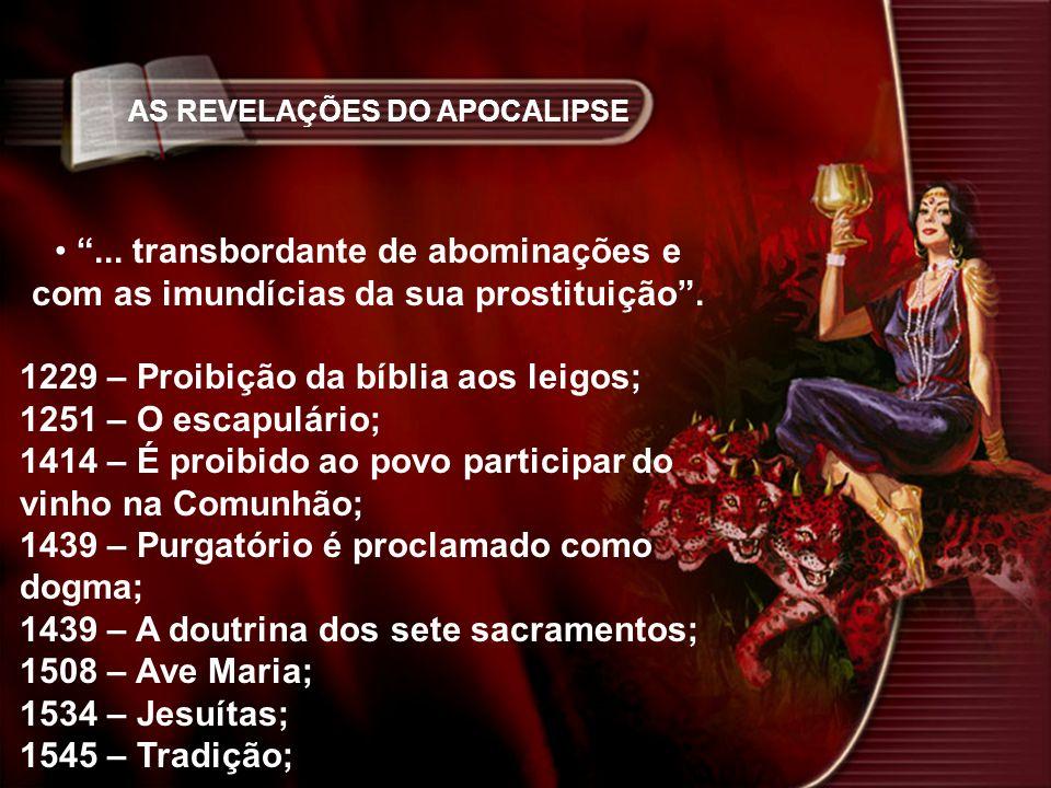 AS REVELAÇÕES DO APOCALIPSE... transbordante de abominações e com as imundícias da sua prostituição. 1229 – Proibição da bíblia aos leigos; 1251 – O e