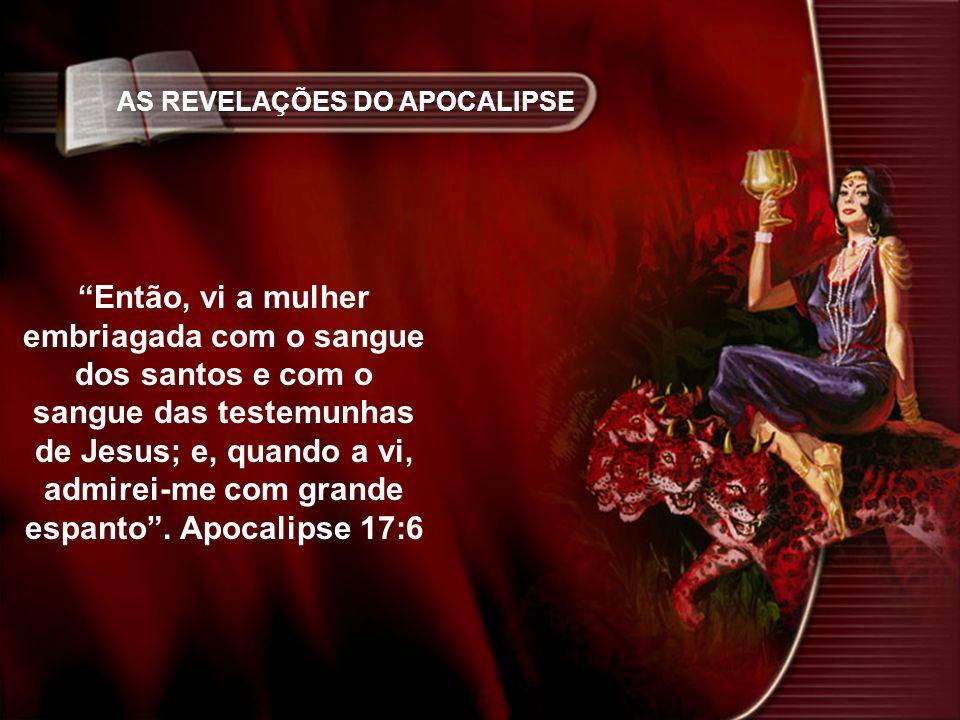 AS REVELAÇÕES DO APOCALIPSE Então, vi a mulher embriagada com o sangue dos santos e com o sangue das testemunhas de Jesus; e, quando a vi, admirei-me com grande espanto.