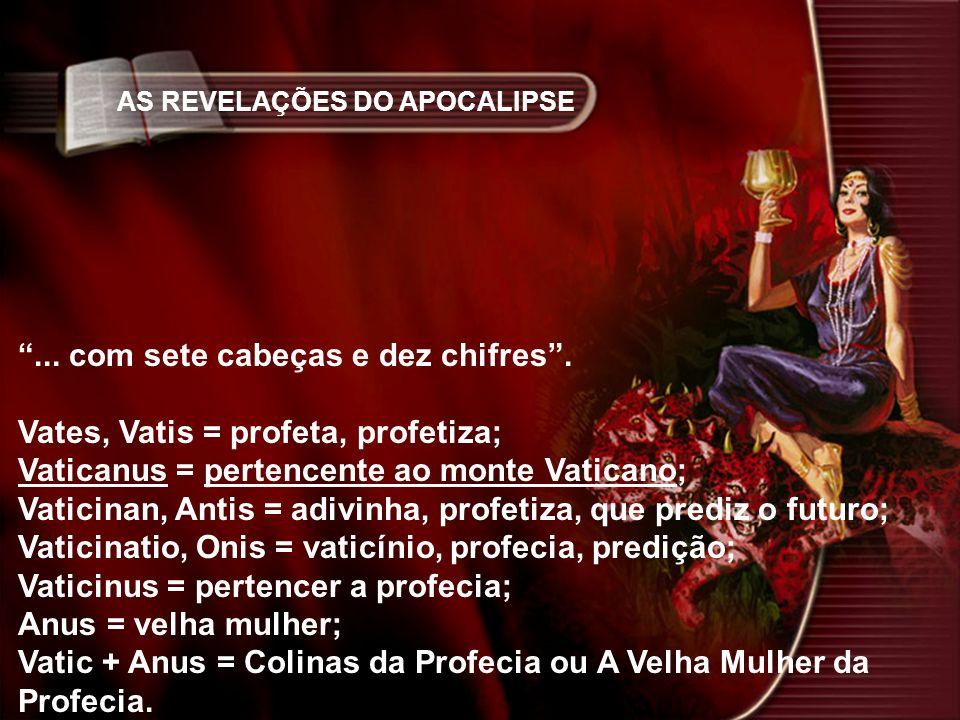 AS REVELAÇÕES DO APOCALIPSE... com sete cabeças e dez chifres. Vates, Vatis = profeta, profetiza; Vaticanus = pertencente ao monte Vaticano; Vaticinan