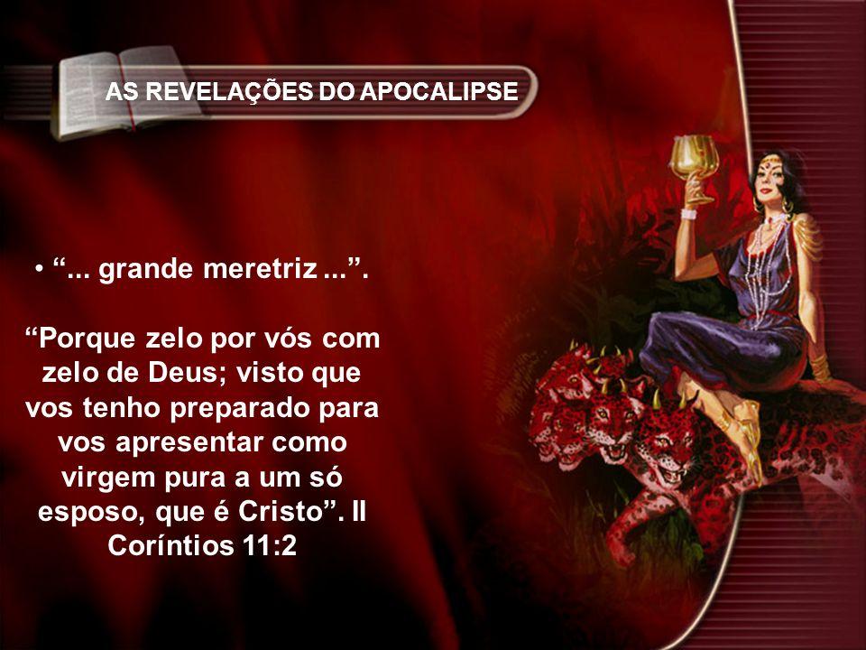 AS REVELAÇÕES DO APOCALIPSE... grande meretriz.... Porque zelo por vós com zelo de Deus; visto que vos tenho preparado para vos apresentar como virgem