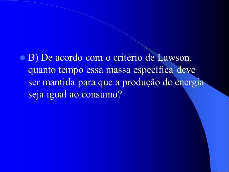 B) De acordo com o critério de Lawson, quanto tempo essa massa específica deve ser mantida para que a produção de energia seja igual ao consumo?