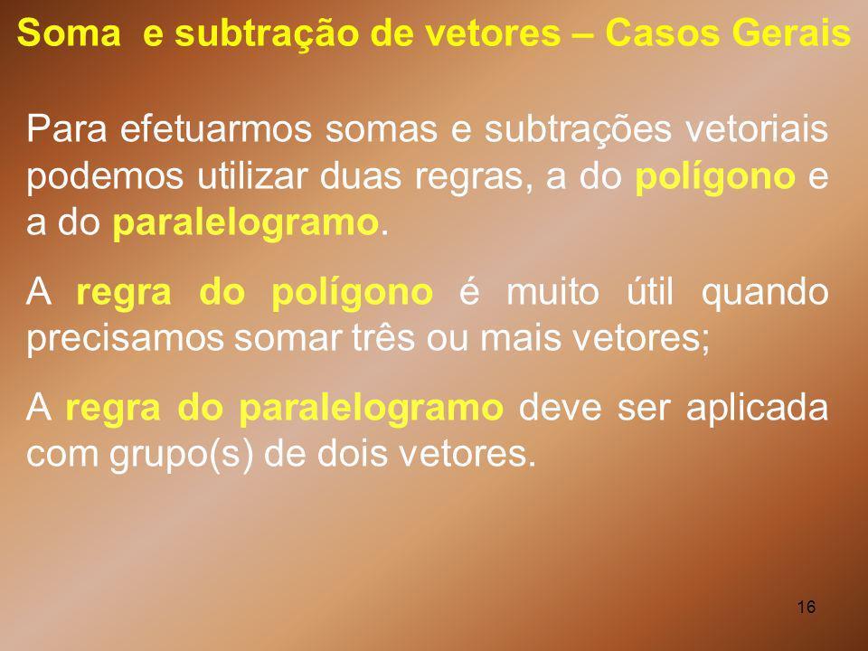 16 Soma e subtração de vetores – Casos Gerais Para efetuarmos somas e subtrações vetoriais podemos utilizar duas regras, a do polígono e a do paralelo