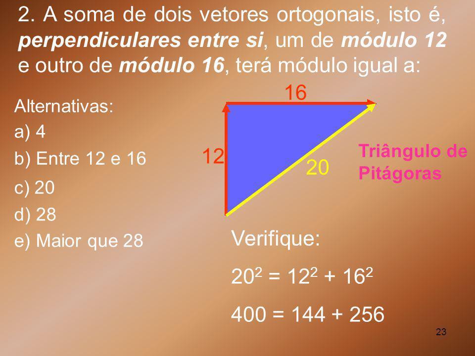 23 2. A soma de dois vetores ortogonais, isto é, perpendiculares entre si, um de módulo 12 e outro de módulo 16, terá módulo igual a: Triângulo de Pit