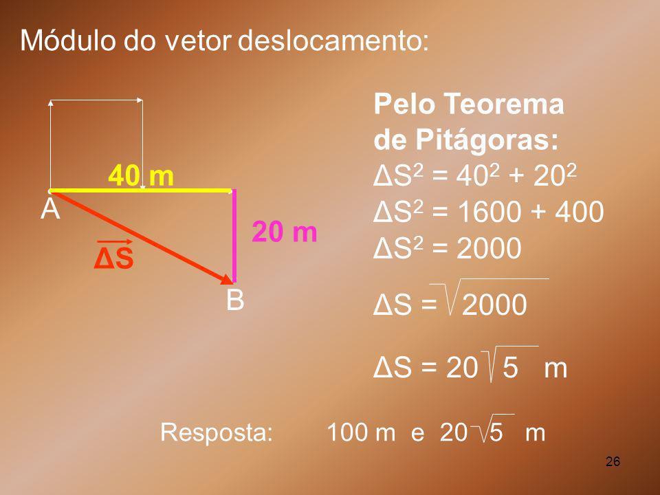 26 A B ΔSΔS 40 m 20 m ΔS 2 = 40 2 + 20 2 ΔS 2 = 1600 + 400 ΔS 2 = 2000 ΔS = 2000 ΔS = 20 5 m Módulo do vetor deslocamento: Pelo Teorema de Pitágoras: