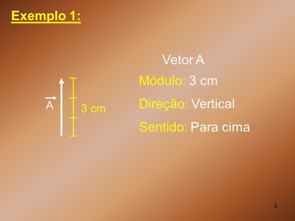 5 Exemplo 1: A Módulo: 3 cm 3 cm Direção: Vertical Sentido: Para cima Vetor A