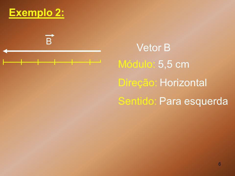 6 Exemplo 2: Módulo: 5,5 cm Direção: Horizontal Sentido: Para esquerda Vetor B B