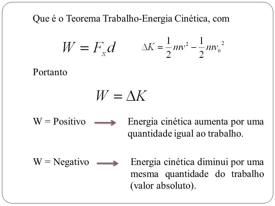Que é o Teorema Trabalho-Energia Cinética, com Portanto W = Positivo Energia cinética aumenta por uma quantidade igual ao trabalho. W = Negativo Energ