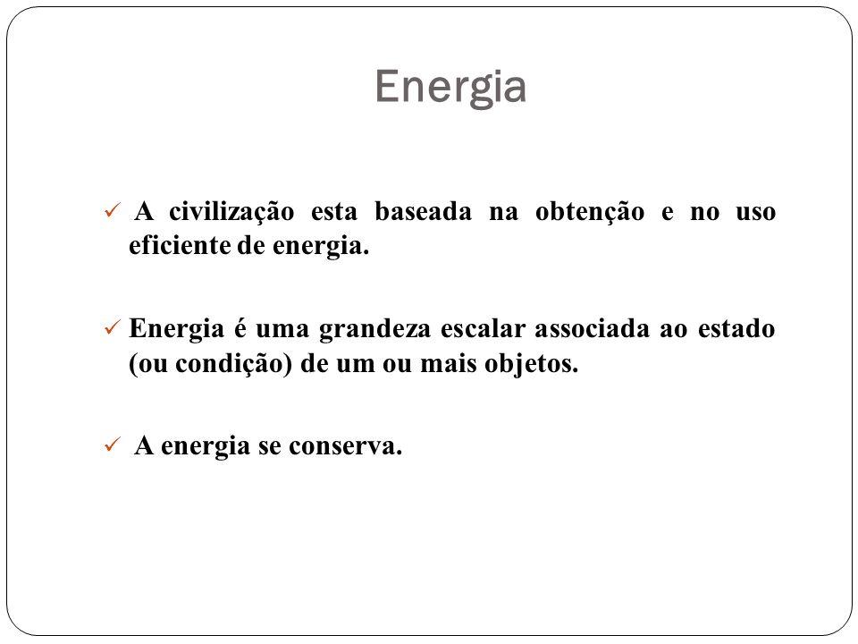 Energia A civilização esta baseada na obtenção e no uso eficiente de energia. Energia é uma grandeza escalar associada ao estado (ou condição) de um o