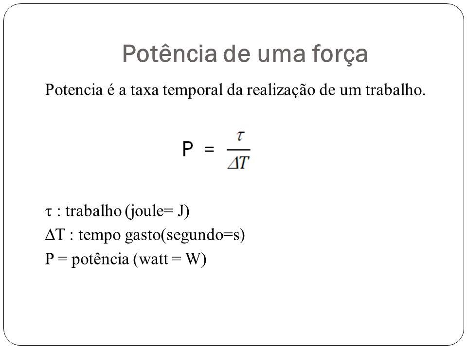 Potência de uma força Potencia é a taxa temporal da realização de um trabalho. : trabalho (joule= J) T : tempo gasto(segundo=s) P = potência (watt = W