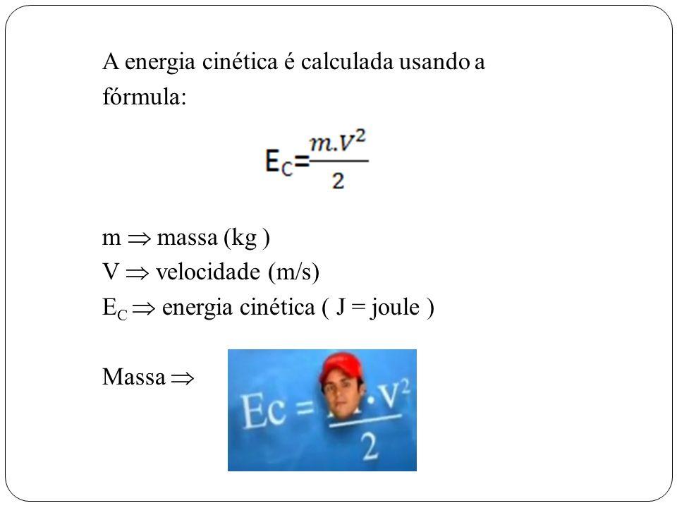 A energia cinética é calculada usando a fórmula: m massa (kg ) V velocidade (m/s) E C energia cinética ( J = joule ) Massa