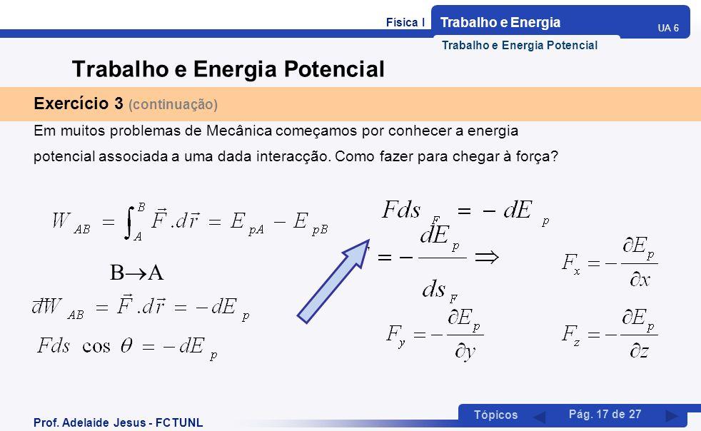 Física I Trabalho e Energia UA 6 Tópicos Prof. Adelaide Jesus - FCTUNL Pág. 17 de 27 Trabalho e Energia Potencial Exercício 3 (continuação) Em muitos