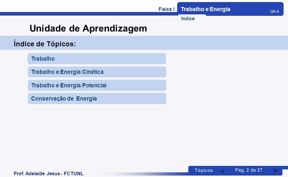 Trabalho e Energia UA 6 Tópicos Prof. Adelaide Jesus - FCTUNL Pág. 2 de 27 Unidade de Aprendizagem Índice de Tópicos: Trabalho Índice Trabalho e Energ