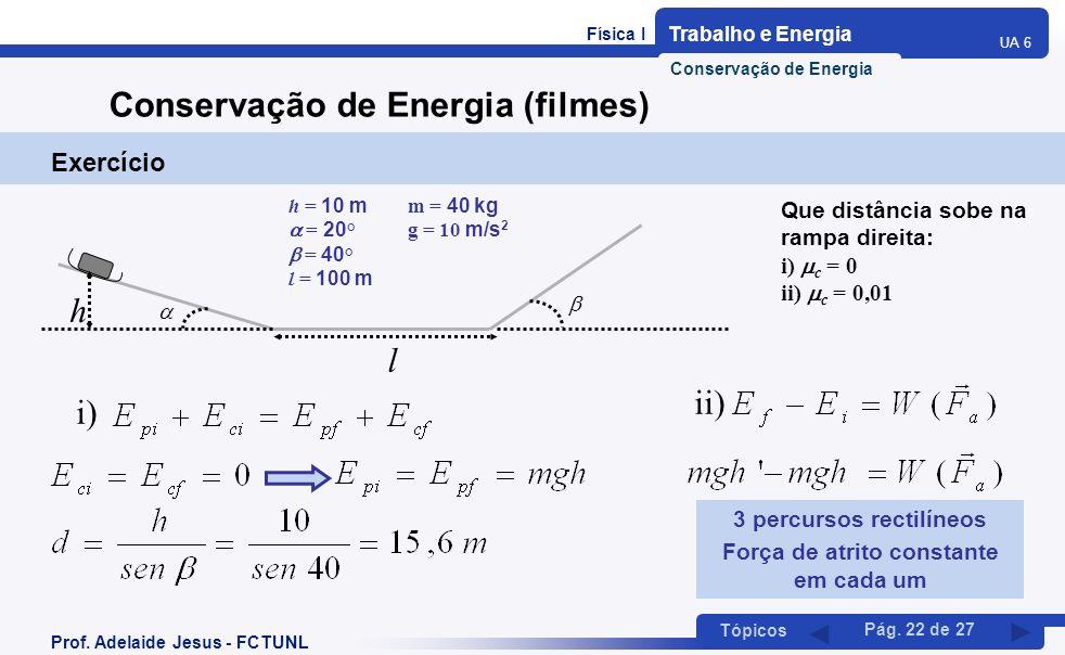 Física I Trabalho e Energia UA 6 Tópicos Prof. Adelaide Jesus - FCTUNL Pág. 22 de 27 Conservação de Energia (filmes) Exercício h l h = 10 m m = 40 kg