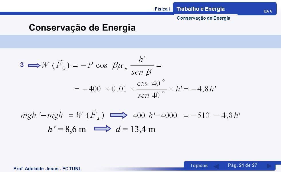 Física I Trabalho e Energia UA 6 Tópicos Prof. Adelaide Jesus - FCTUNL Pág. 24 de 27 Conservação de Energia 3 h = 8,6 md = 13,4 m Conservação de Energ