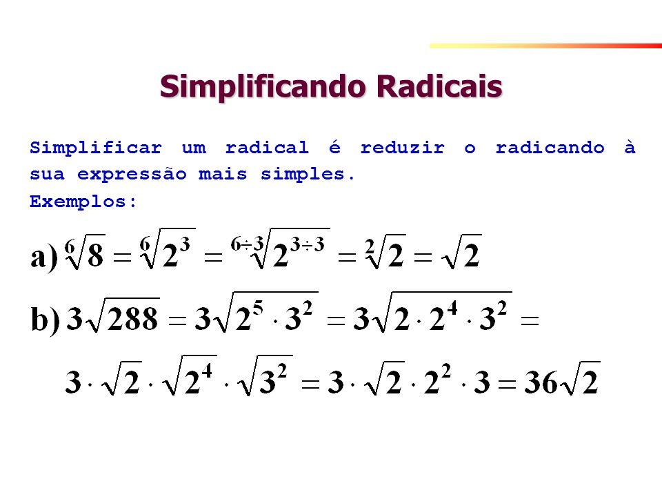 Simplificando Radicais Simplificar um radical é reduzir o radicando à sua expressão mais simples. Exemplos:
