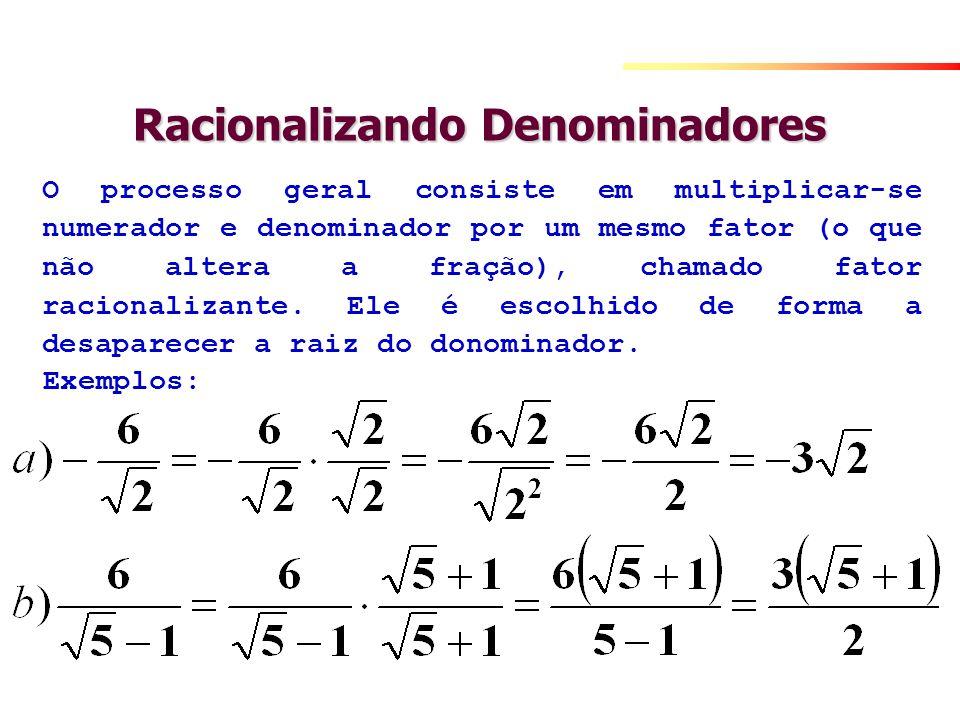 Racionalizando Denominadores O processo geral consiste em multiplicar-se numerador e denominador por um mesmo fator (o que não altera a fração), chama