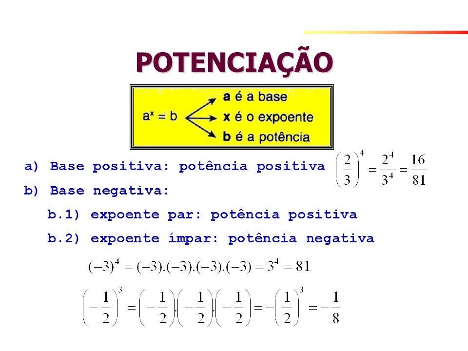 POTENCIAÇÃO a) Base positiva: potência positiva b) Base negativa: b.1) expoente par: potência positiva b.2) expoente ímpar: potência negativa