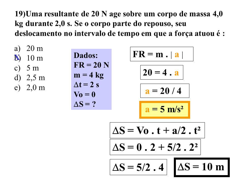 Resolução do exercício 18 Dados: S = 40 m Vo = 20 m/s g = 10 m/s² FR = Atrito V² = Vo² + 2. a. S 0² = 20² + 2. a. 40 0 = 400 + 80 a 80 a = - 400 a = -