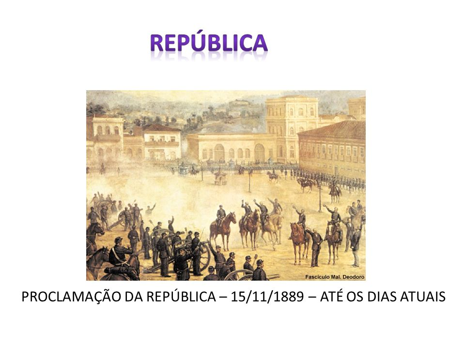 PROCLAMAÇÃO DA REPÚBLICA – 15/11/1889 – ATÉ OS DIAS ATUAIS