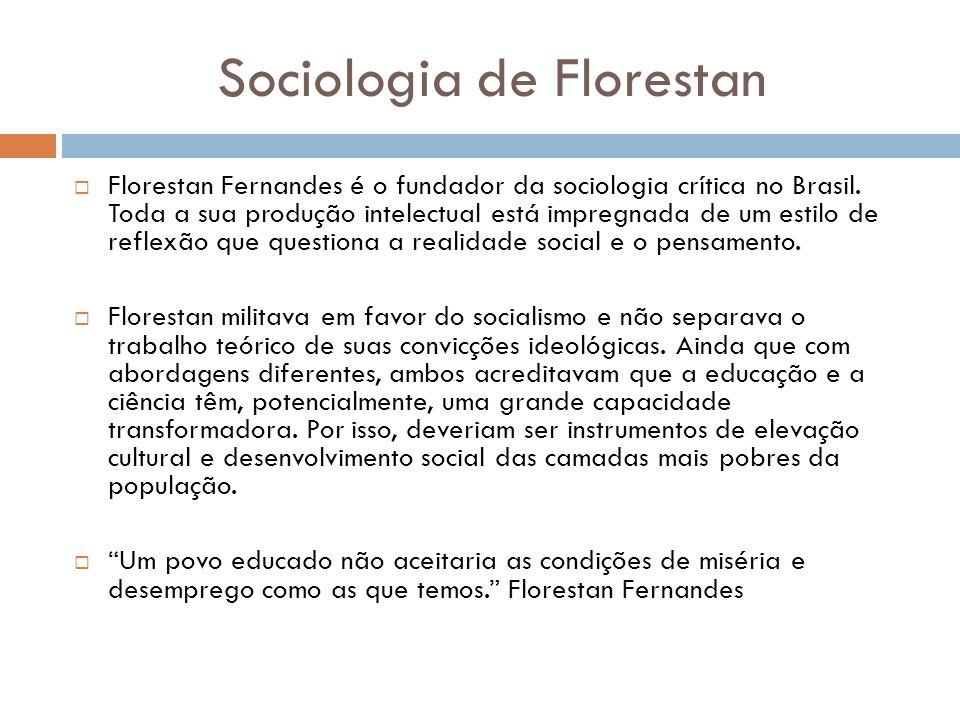 Sociologia de Florestan Florestan Fernandes é o fundador da sociologia crítica no Brasil. Toda a sua produção intelectual está impregnada de um estilo