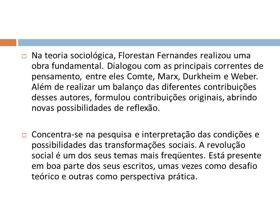 Na teoria sociológica, Florestan Fernandes realizou uma obra fundamental. Dialogou com as principais correntes de pensamento, entre eles Comte, Marx,