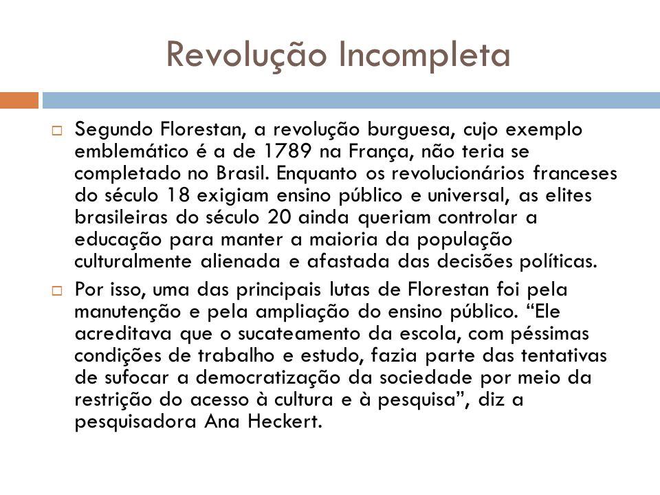 Revolução Incompleta Segundo Florestan, a revolução burguesa, cujo exemplo emblemático é a de 1789 na França, não teria se completado no Brasil. Enqua