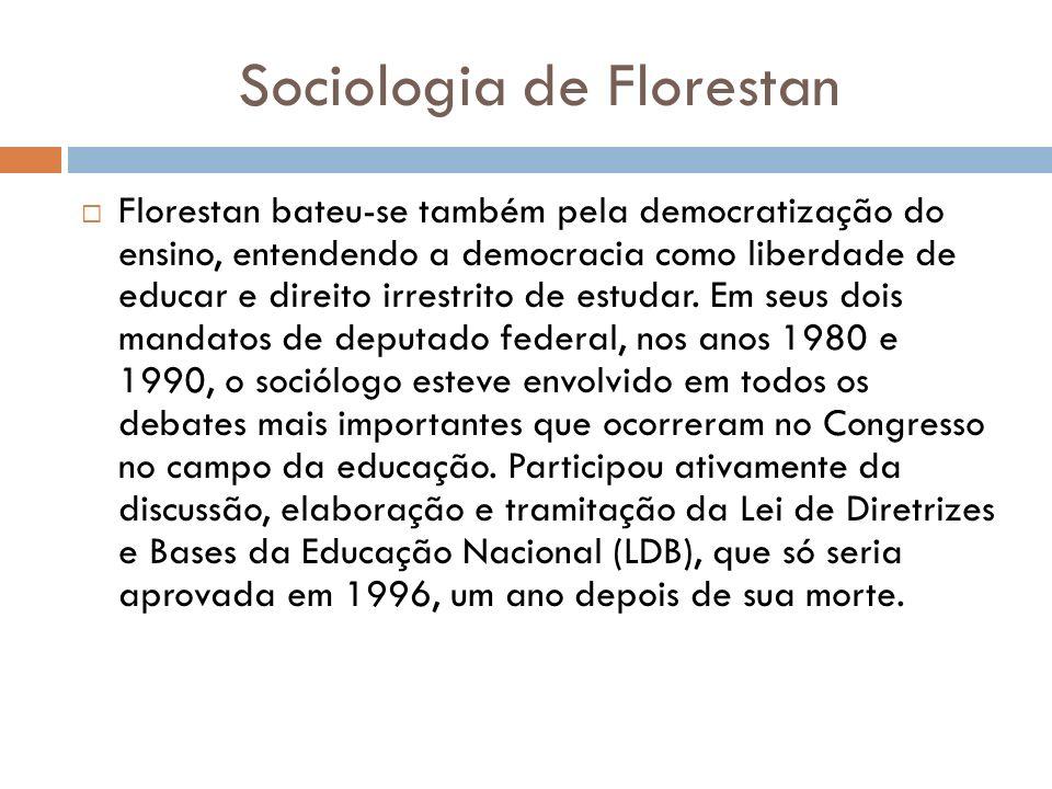 Sociologia de Florestan Florestan bateu-se também pela democratização do ensino, entendendo a democracia como liberdade de educar e direito irrestrito