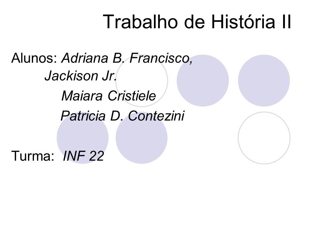 Trabalho de História II Alunos: Adriana B. Francisco, Jackison Jr. Maiara Cristiele Patricia D. Contezini Turma: INF 22