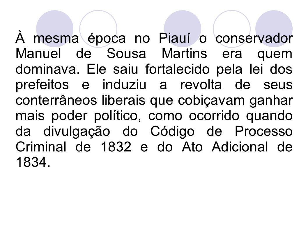 À mesma época no Piauí o conservador Manuel de Sousa Martins era quem dominava. Ele saiu fortalecido pela lei dos prefeitos e induziu a revolta de seu