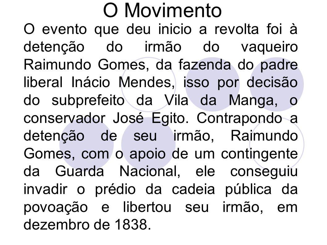 O Movimento O evento que deu inicio a revolta foi à detenção do irmão do vaqueiro Raimundo Gomes, da fazenda do padre liberal Inácio Mendes, isso por decisão do subprefeito da Vila da Manga, o conservador José Egito.