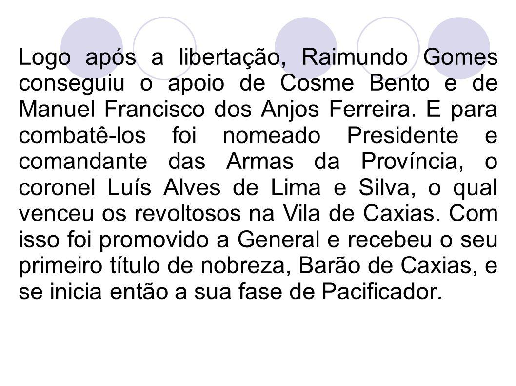 Logo após a libertação, Raimundo Gomes conseguiu o apoio de Cosme Bento e de Manuel Francisco dos Anjos Ferreira. E para combatê-los foi nomeado Presi