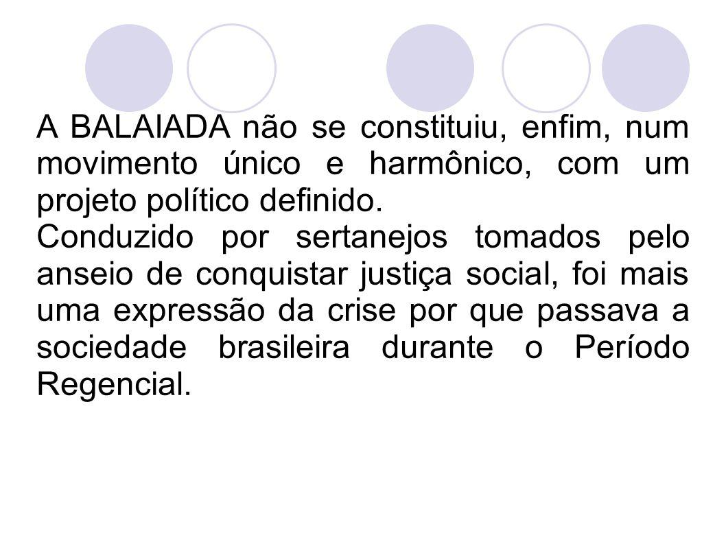 A BALAIADA não se constituiu, enfim, num movimento único e harmônico, com um projeto político definido. Conduzido por sertanejos tomados pelo anseio d