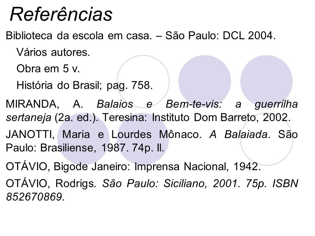 Referências Biblioteca da escola em casa. – São Paulo: DCL 2004. Vários autores. Obra em 5 v. História do Brasil; pag. 758. MIRANDA, A. Balaios e Bem-