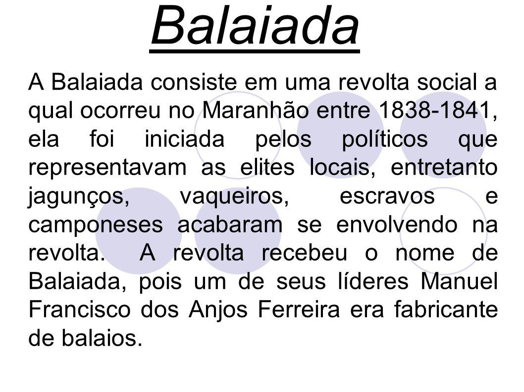 Balaiada A Balaiada consiste em uma revolta social a qual ocorreu no Maranhão entre 1838-1841, ela foi iniciada pelos políticos que representavam as elites locais, entretanto jagunços, vaqueiros, escravos e camponeses acabaram se envolvendo na revolta.