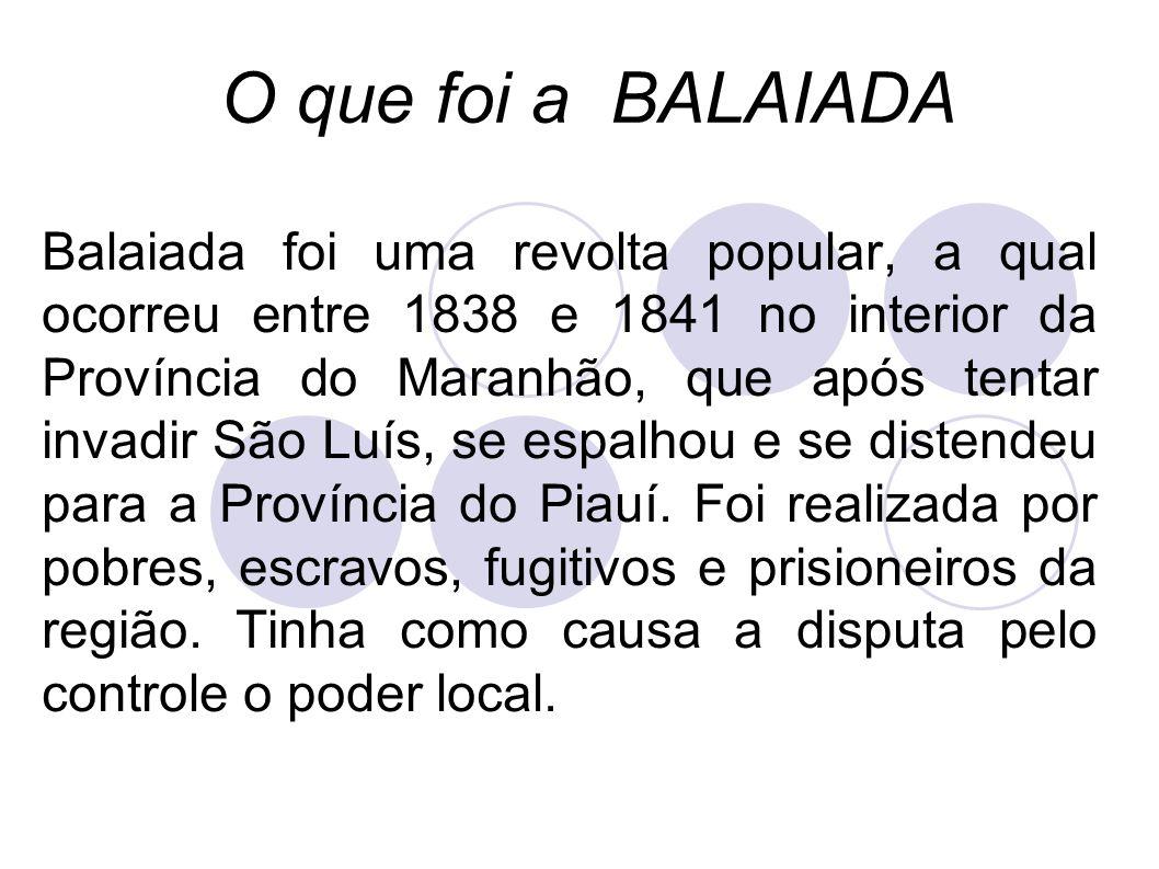Balaiada foi uma revolta popular, a qual ocorreu entre 1838 e 1841 no interior da Província do Maranhão, que após tentar invadir São Luís, se espalhou e se distendeu para a Província do Piauí.