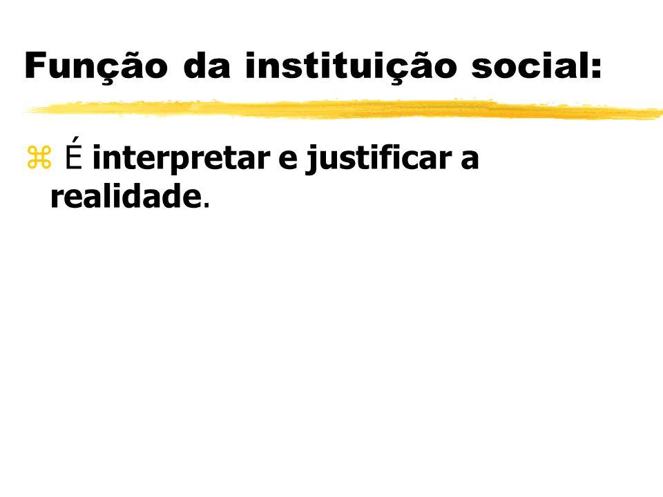 Função da instituição social: z É interpretar e justificar a realidade.