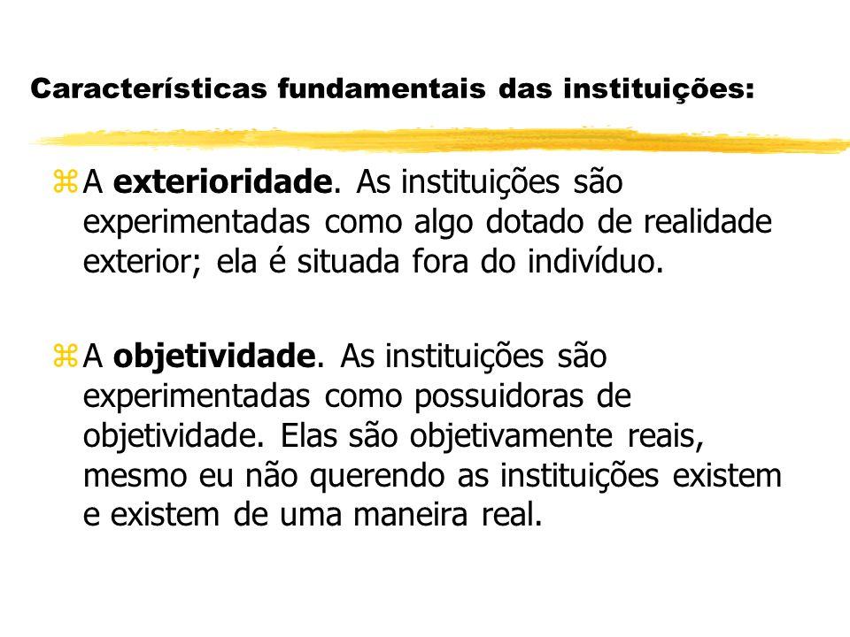 Características fundamentais das instituições: zA exterioridade. As instituições são experimentadas como algo dotado de realidade exterior; ela é situ
