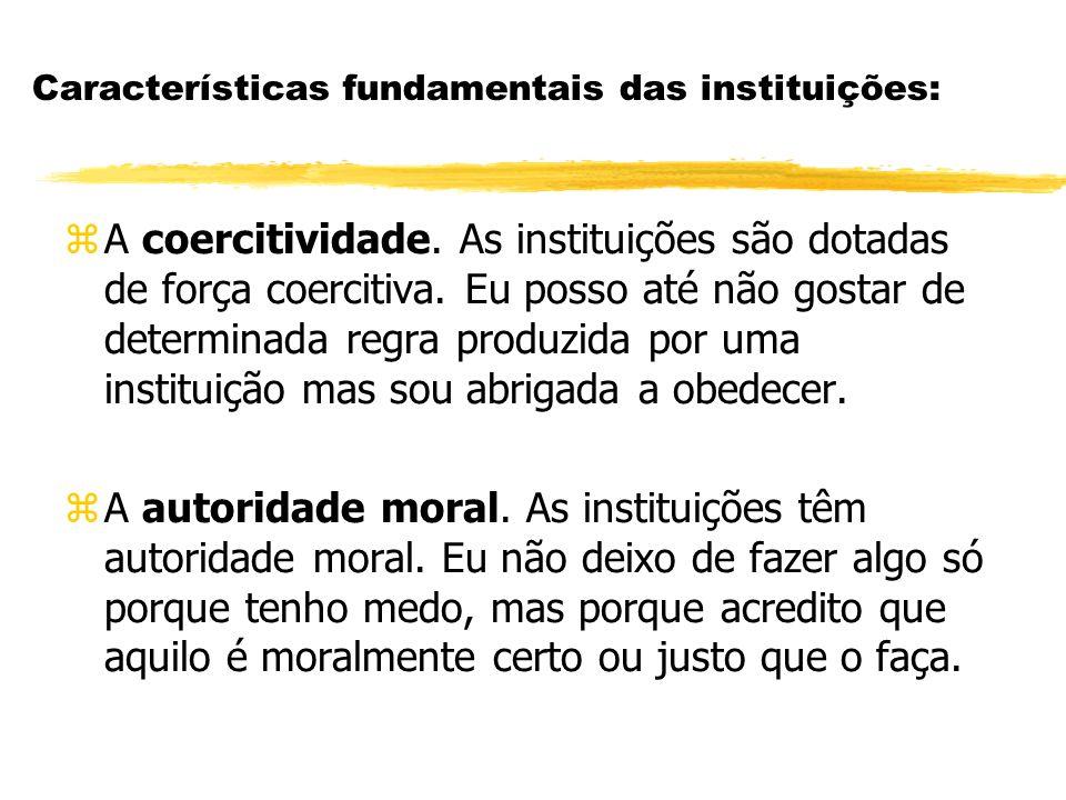 Características fundamentais das instituições: zA coercitividade. As instituições são dotadas de força coercitiva. Eu posso até não gostar de determin